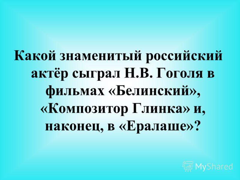 Какой знаменитый российский актёр сыграл Н.В. Гоголя в фильмах «Белинский», «Композитор Глинка» и, наконец, в «Ералаше»?