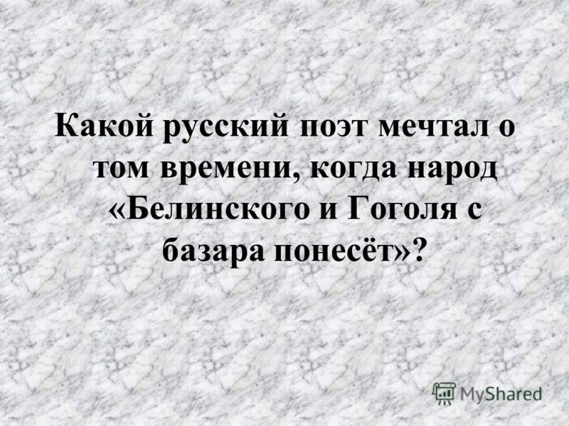 Какой русский поэт мечтал о том времени, когда народ «Белинского и Гоголя с базара понесёт»?