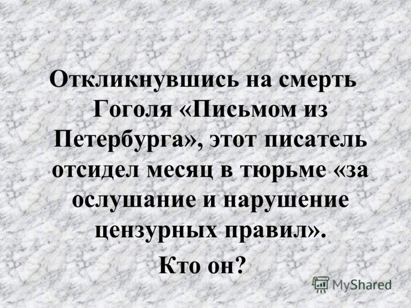 Откликнувшись на смерть Гоголя «Письмом из Петербурга», этот писатель отсидел месяц в тюрьме «за ослушание и нарушение цензурных правил». Кто он?