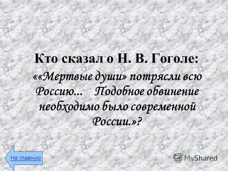 Кто сказал о Н. В. Гоголе: ««Мертвые души» потрясли всю Россию... Подобное обвинение необходимо было современной России.»? На главную