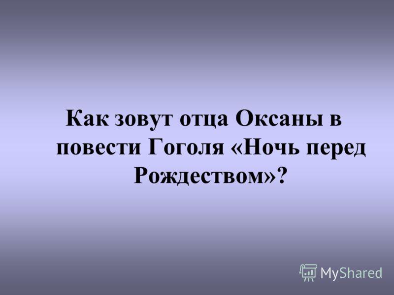 Как зовут отца Оксаны в повести Гоголя «Ночь перед Рождеством»?