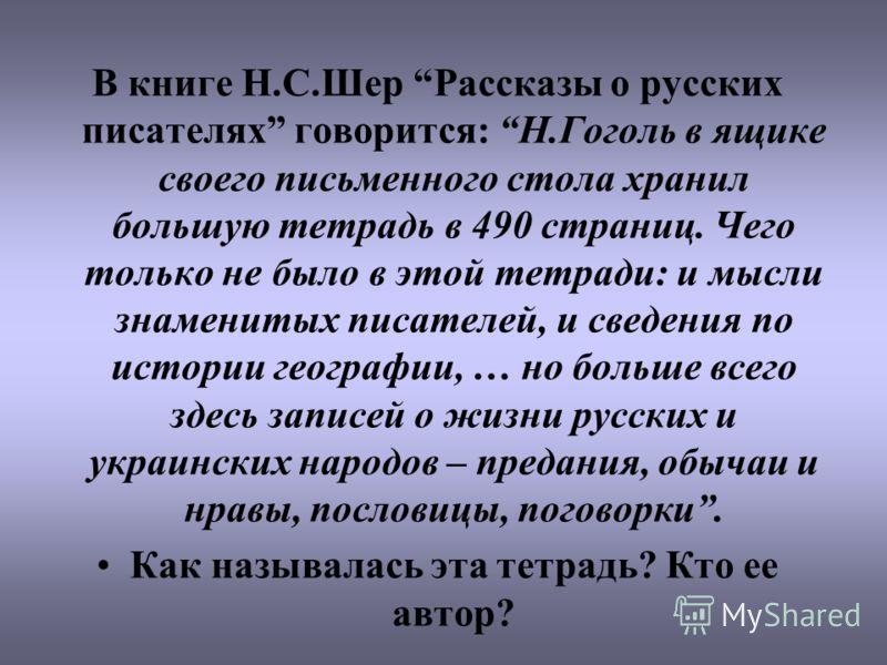 В книге Н.С.Шер Рассказы о русских писателях говорится: Н.Гоголь в ящике своего письменного стола хранил большую тетрадь в 490 страниц. Чего только не было в этой тетради: и мысли знаменитых писателей, и сведения по истории географии, … но больше все