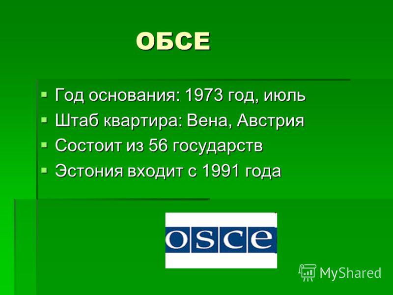 ОБСЕ ОБСЕ Год основания: 1973 год, июль Год основания: 1973 год, июль Штаб квартира: Вена, Австрия Штаб квартира: Вена, Австрия Состоит из 56 государств Состоит из 56 государств Эстония входит с 1991 года Эстония входит с 1991 года