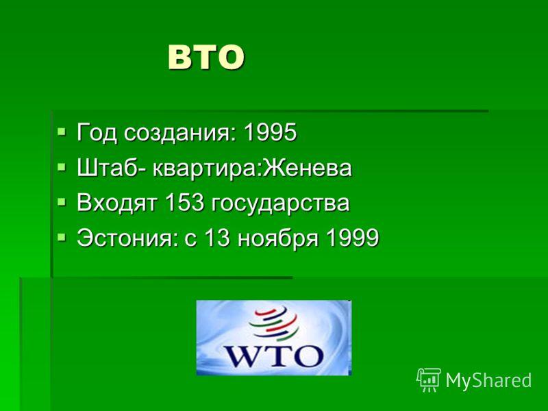 ВТО ВТО Год создания: 1995 Год создания: 1995 Штаб- квартира:Женева Штаб- квартира:Женева Входят 153 государства Входят 153 государства Эстония: с 13 ноября 1999 Эстония: с 13 ноября 1999