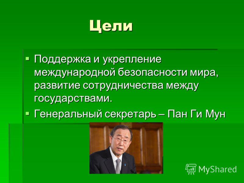 Цели Цели Поддержка и укрепление международной безопасности мира, развитие сотрудничества между государствами. Поддержка и укрепление международной безопасности мира, развитие сотрудничества между государствами. Генеральный секретарь – Пан Ги Мун Ген