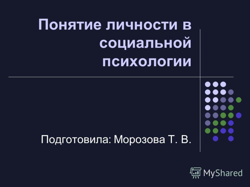Понятие личности в социальной психологии Подготовила: Морозова Т. В.