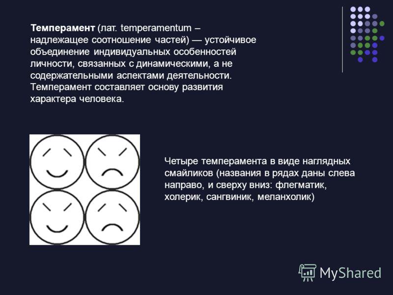 Темперамент (лат. temperamentum – надлежащее соотношение частей) устойчивое объединение индивидуальных особенностей личности, связанных с динамическими, а не содержательными аспектами деятельности. Темперамент составляет основу развития характера чел