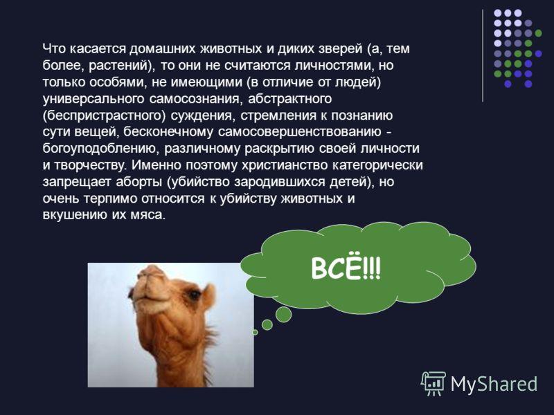 Что касается домашних животных и диких зверей (а, тем более, растений), то они не считаются личностями, но только особями, не имеющими (в отличие от людей) универсального самосознания, абстрактного (беспристрастного) суждения, стремления к познанию с