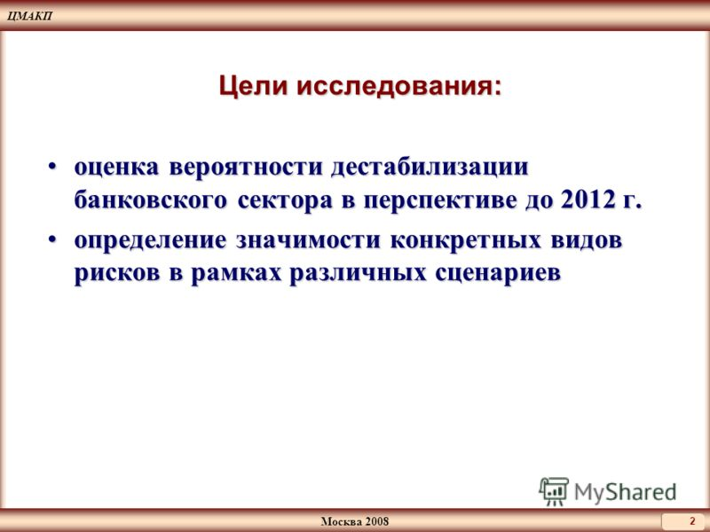 ЦМАКП Москва 2008 2 Цели исследования: оценка вероятности дестабилизации банковского сектора в перспективе до 2012 г.оценка вероятности дестабилизации банковского сектора в перспективе до 2012 г. определение значимости конкретных видов рисков в рамка