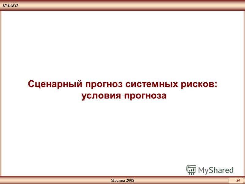 ЦМАКП Москва 2008 24 Сценарный прогноз системных рисков: условия прогноза