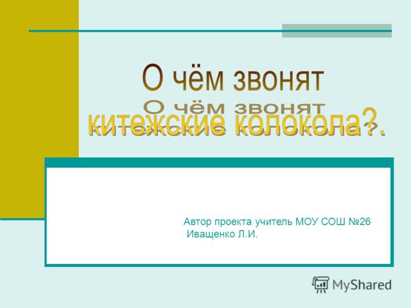 Автор проекта учитель МОУ СОШ 26 Иващенко Л.И.