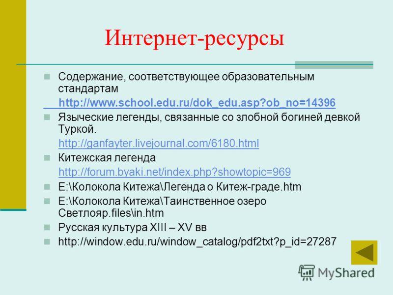 Интернет-ресурсы Содержание, соответствующее образовательным стандартам http://www.school.edu.ru/dok_edu.asp?ob_no=14396 Языческие легенды, связанные со злобной богиней девкой Туркой. http://ganfayter.livejournal.com/6180.html Китежская легенда http: