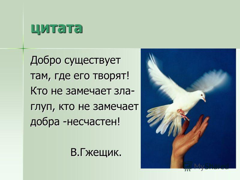 цитата Добро существует там, где его творят! Кто не замечает зла- глуп, кто не замечает добра -несчастен! В.Гжещик. В.Гжещик.
