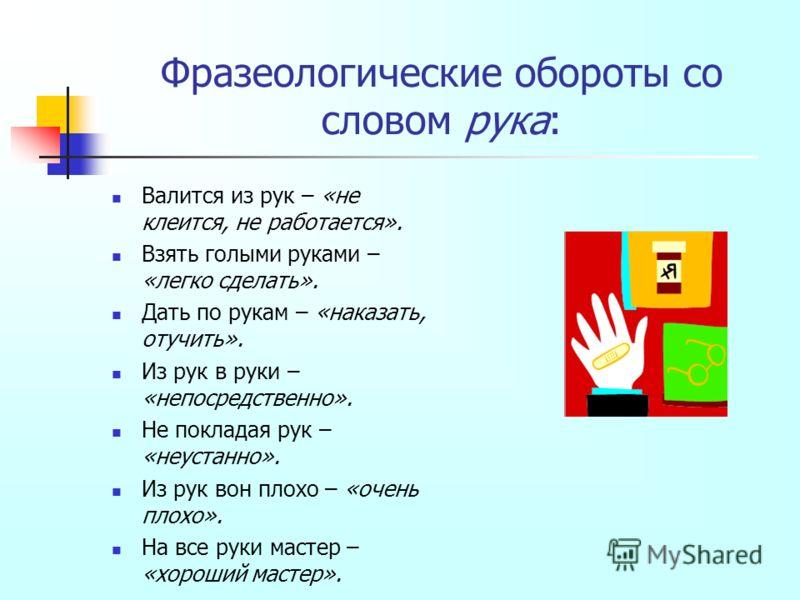 Фразеологические обороты со словом рука: Валится из рук – «не клеится, не работается». Взять голыми руками – «легко сделать». Дать по рукам – «наказать, отучить». Из рук в руки – «непосредственно». Не покладая рук – «неустанно». Из рук вон плохо – «о
