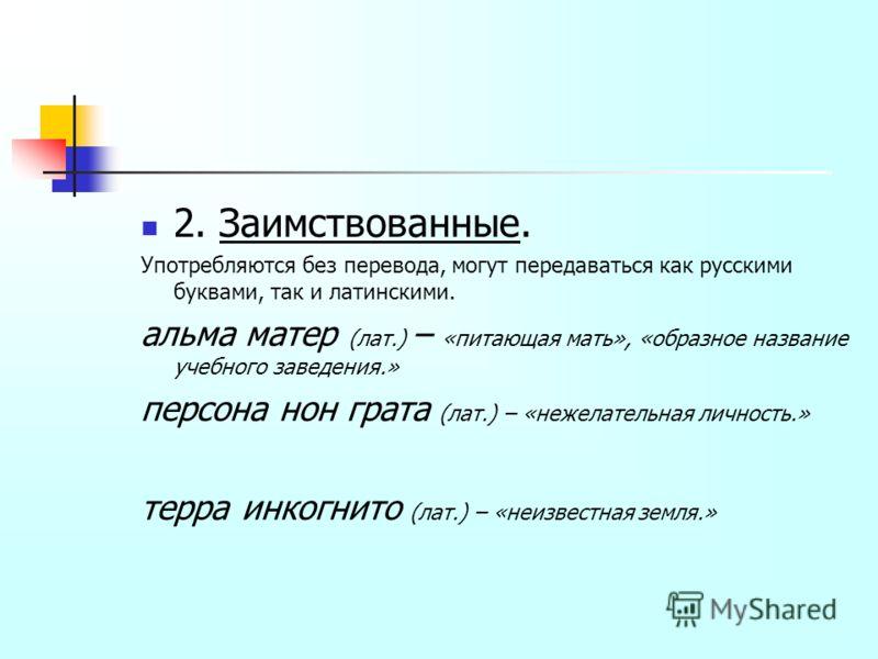 2. Заимствованные. Употребляются без перевода, могут передаваться как русскими буквами, так и латинскими. альма матер (лат.) – «питающая мать», «образное название учебного заведения.» персона нон грата (лат.) – «нежелательная личность.» терра инкогни