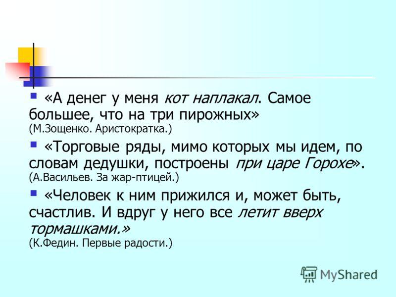 «А денег у меня кот наплакал. Самое большее, что на три пирожных» (М.Зощенко. Аристократка.) «Торговые ряды, мимо которых мы идем, по словам дедушки, построены при царе Горохе». (А.Васильев. За жар-птицей.) «Человек к ним прижился и, может быть, счас