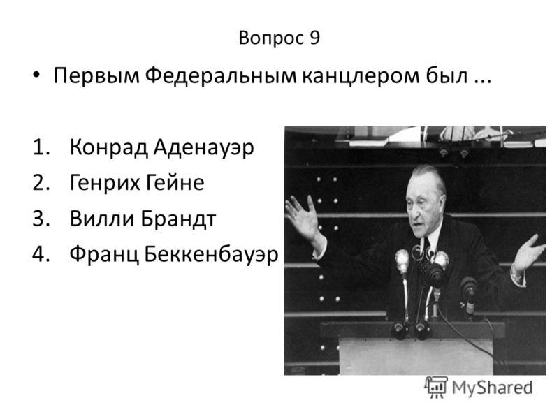 Вопрос 9 Первым Федеральным канцлером был... 1. Конрад Аденауэр 2. Генрих Гейне 3. Вилли Брандт 4. Франц Беккенбауэр
