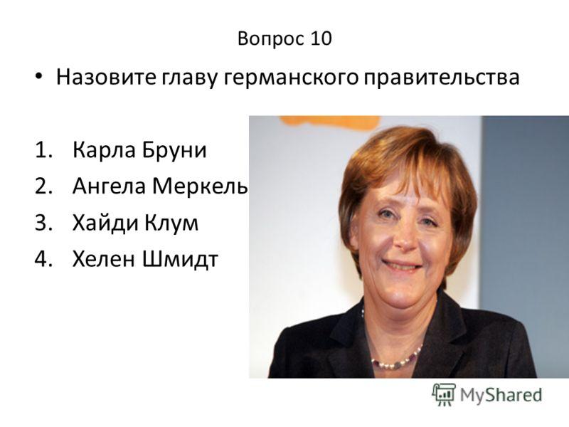 Вопрос 10 Назовите главу германского правительства 1. Карла Бруни 2. Ангела Меркель 3. Хайди Клум 4. Хелен Шмидт