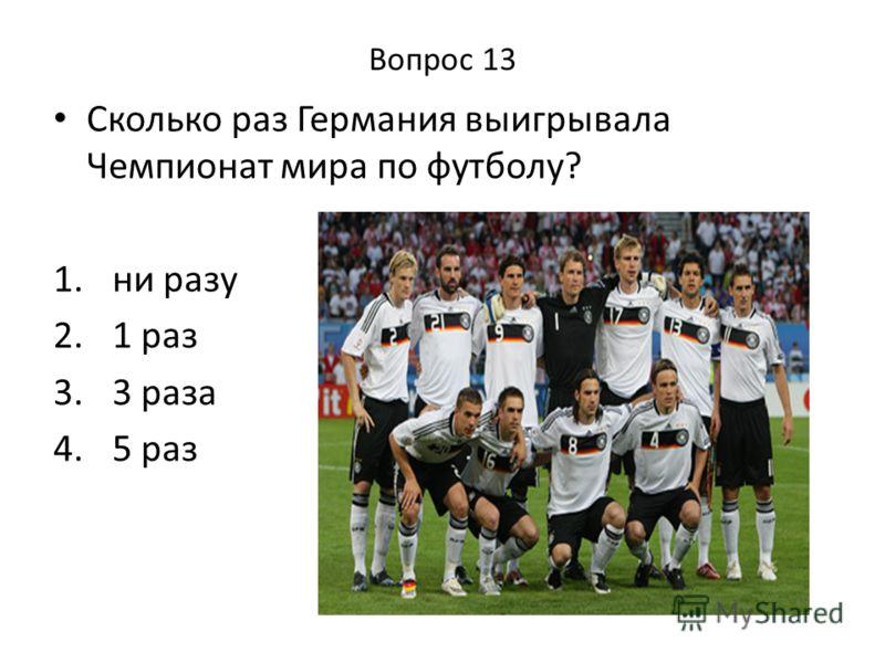 Вопрос 13 Сколько раз Германия выигрывала Чемпионат мира по футболу? 1. ни разу 2. 1 раз 3. 3 раза 4. 5 раз
