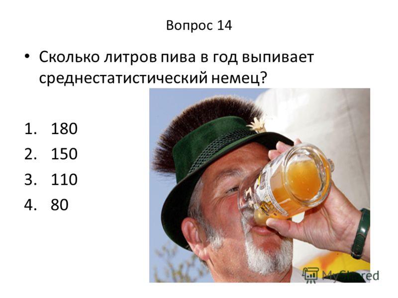 Вопрос 14 Сколько литров пива в год выпивает среднестатистический немец? 1. 180 2. 150 3. 110 4. 80