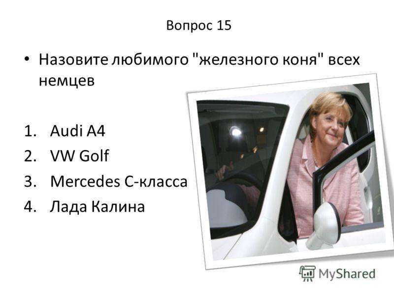 Вопрос 15 Назовите любимого железного коня всех немцев 1. Audi A4 2. VW Golf 3. Mercedes C-класса 4. Лада Калина