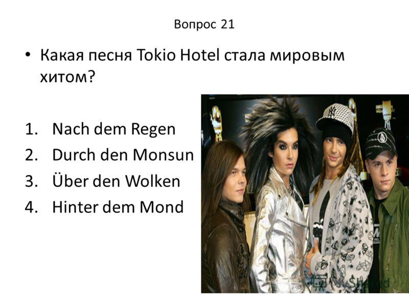 Вопрос 21 Какая песня Tokio Hotel стала мировым хитом? 1. Nach dem Regen 2. Durch den Monsun 3. Über den Wolken 4. Hinter dem Mond