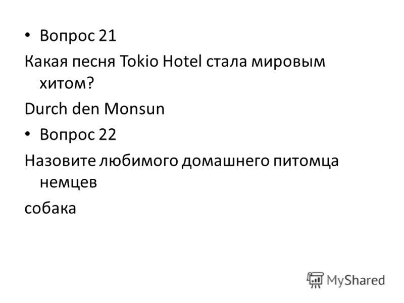 Вопрос 21 Какая песня Tokio Hotel стала мировым хитом? Durch den Monsun Вопрос 22 Назовите любимого домашнего питомца немцев собака