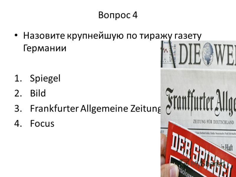 Вопрос 4 Назовите крупнейшую по тиражу газету Германии 1. Spiegel 2. Bild 3. Frankfurter Allgemeine Zeitung 4. Focus