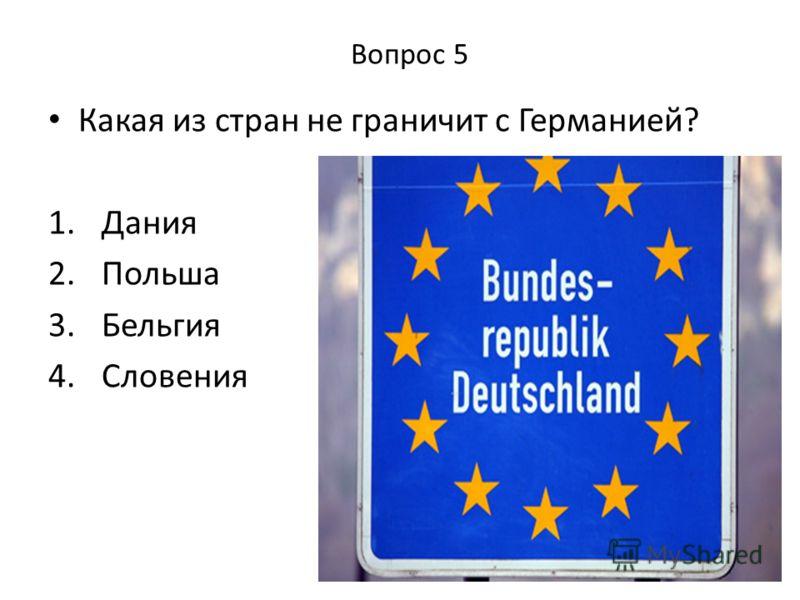 Вопрос 5 Какая из стран не граничит с Германией? 1. Дания 2. Польша 3. Бельгия 4. Словения