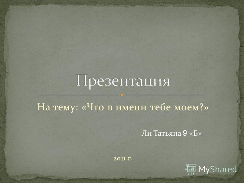 На тему: «Что в имени тебе моем?» Ли Татьяна 9 «Б» 2011 г.