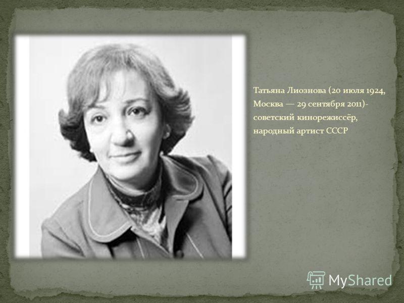 Татьяна Лиознова (20 июля 1924, Москва 29 сентября 2011)- советский кинорежиссёр, народный артист СССР