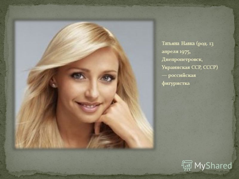 Татьяна Навка (род. 13 апреля 1975, Днепропетровск, Украинская ССР, СССР) российская фигуристка