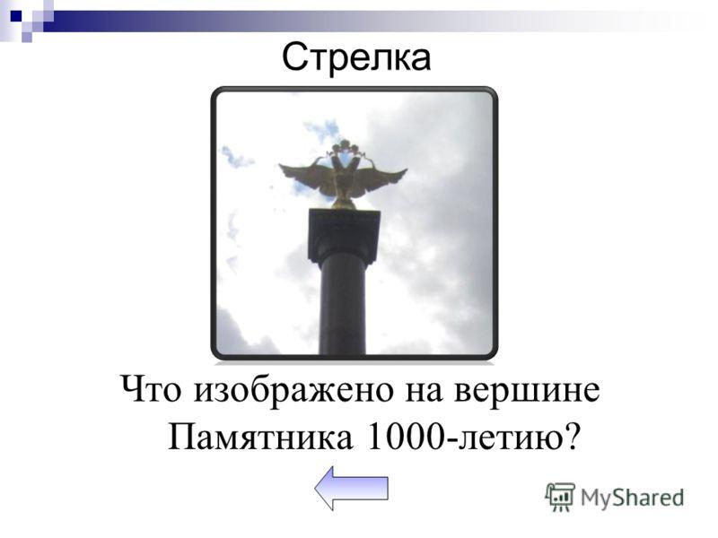 Стрелка Что изображено на вершине Памятника 1000-летию?