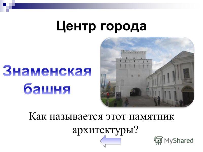 Центр города Как называется этот памятник архитектуры?
