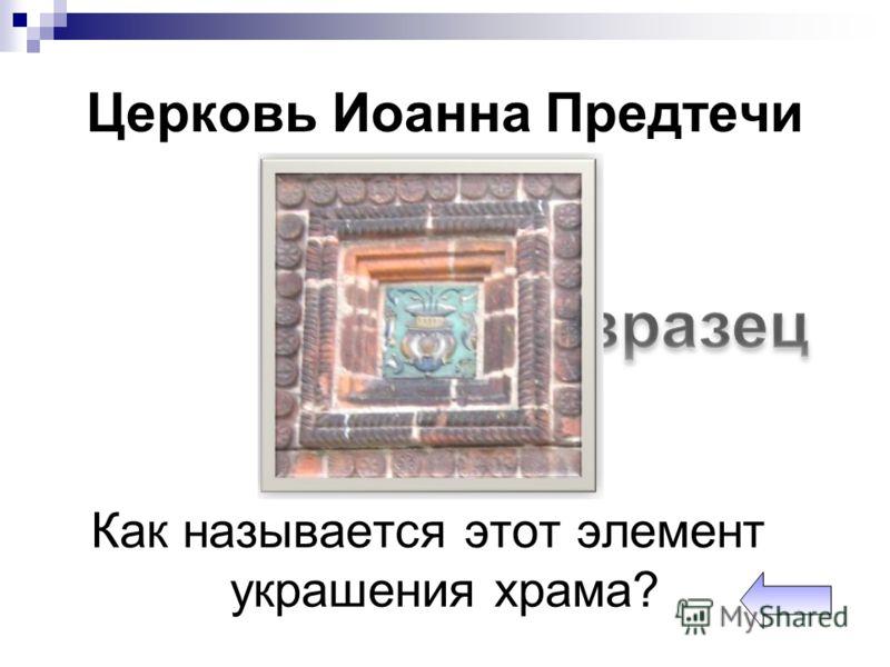 Церковь Иоанна Предтечи Как называется этот элемент украшения храма?