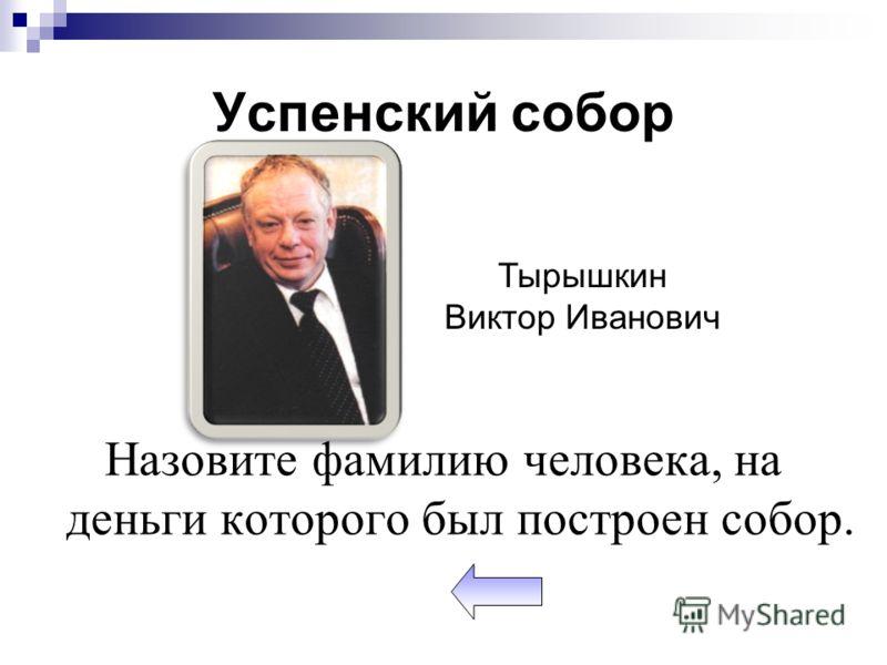 Успенский собор Назовите фамилию человека, на деньги которого был построен собор. Тырышкин Виктор Иванович