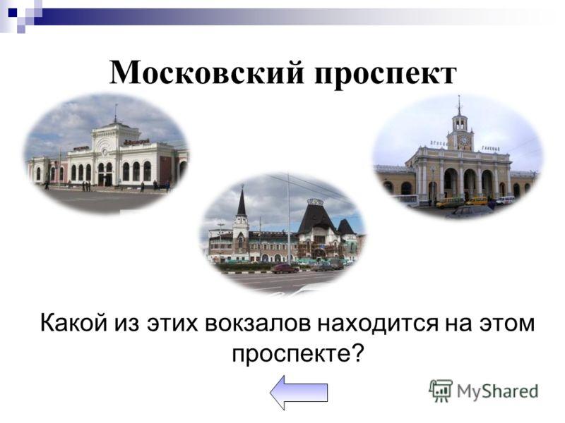 Московский проспект Какой из этих вокзалов находится на этом проспекте?