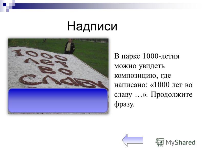 В парке 1000-летия можно увидеть композицию, где написано: «1000 лет во славу …». Продолжите фразу.