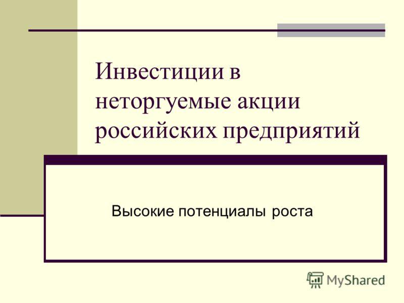 Инвестиции в неторгуемые акции российских предприятий Высокие потенциалы роста