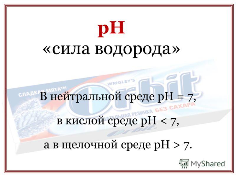 рН «сила водорода» В нейтральной среде рН = 7, в кислой среде рН < 7, а в щелочной среде рН > 7.