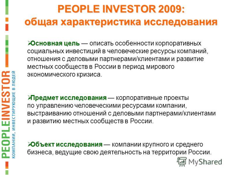 PEOPLE INVESTOR 2009: общая характеристика исследования Основная цель Основная цель описать особенности корпоративных социальных инвестиций в человеческие ресурсы компаний, отношения с деловыми партнерами/клиентами и развитие местных сообществ в Росс
