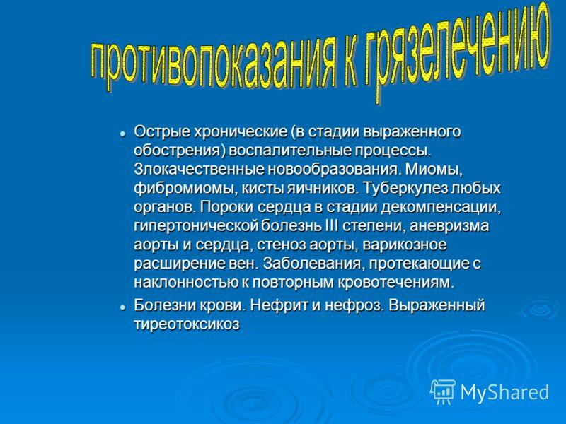 Острые хронические (в стадии выраженного обострения) воспалительные процессы. Злокачественные новообразования. Миомы, фибромиомы, кисты яичников. Туберкулез любых органов. Пороки сердца в стадии декомпенсации, гипертонической болезнь III степени, ане
