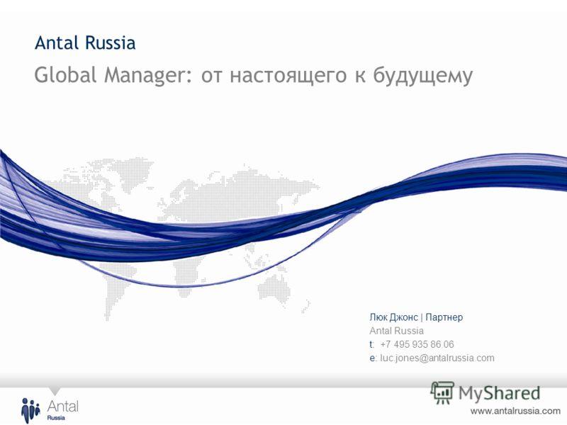 Antal Russia Global Manager: от настоящего к будущему Люк Джонс | Партнер Antal Russia t: +7 495 935 86 06 e: luc.jones@antalrussia.com
