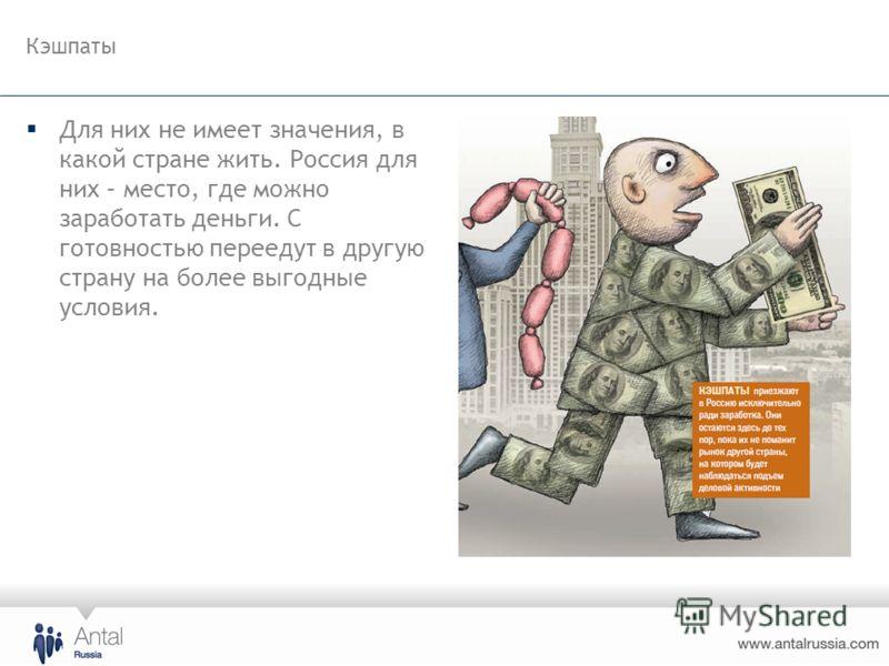 Кэшпаты Для них не имеет значения, в какой стране жить. Россия для них – место, где можно заработать деньги. С готовностью переедут в другую страну на более выгодные условия.