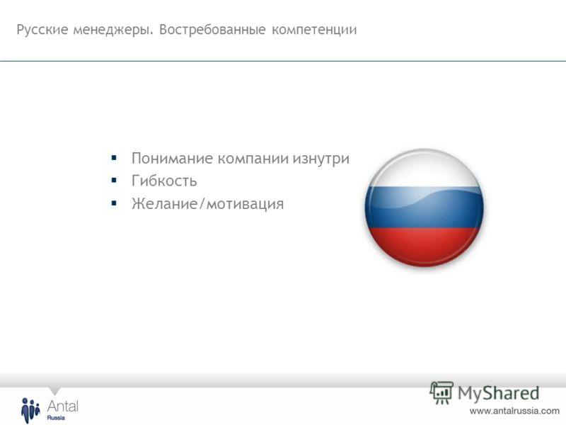Русские менеджеры. Востребованные компетенции Понимание компании изнутри Гибкость Желание/мотивация