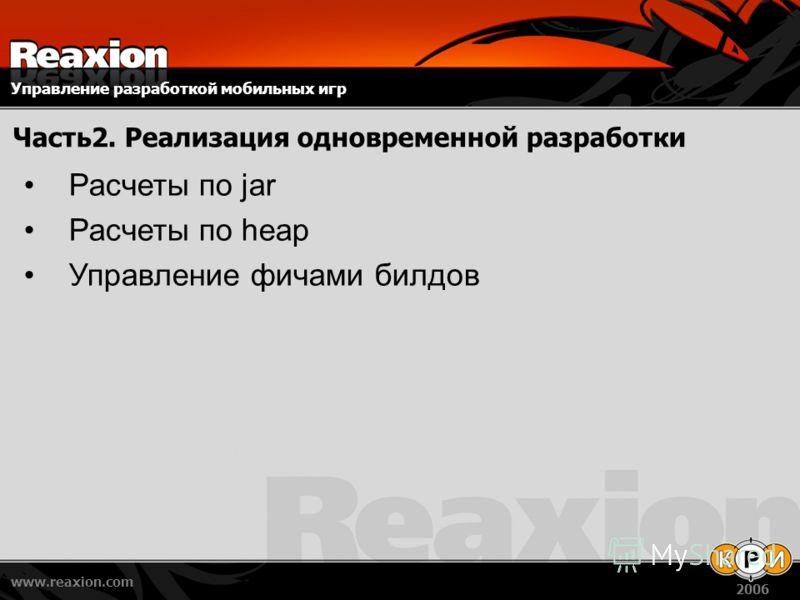 Управление разработкой мобильных игр www.reaxion.com 2006 Часть2. Реализация одновременной разработки Расчеты по jar Расчеты по heap Управление фичами билдов