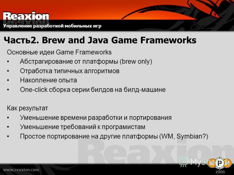 Управление разработкой мобильных игр www.reaxion.com 2006 Часть2. Brew and Java Game Frameworks Основные идеи Game Frameworks Абстрагирование от платформы (brew only) Отработка типичных алгоритмов Накопление опыта One-click сборка серии билдов на бил