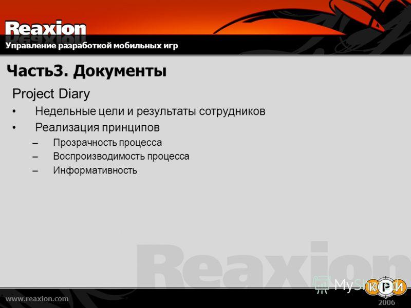 Управление разработкой мобильных игр www.reaxion.com 2006 Часть3. Документы Project Diary Недельные цели и результаты сотрудников Реализация принципов –Прозрачность процесса –Воспроизводимость процесса –Информативность