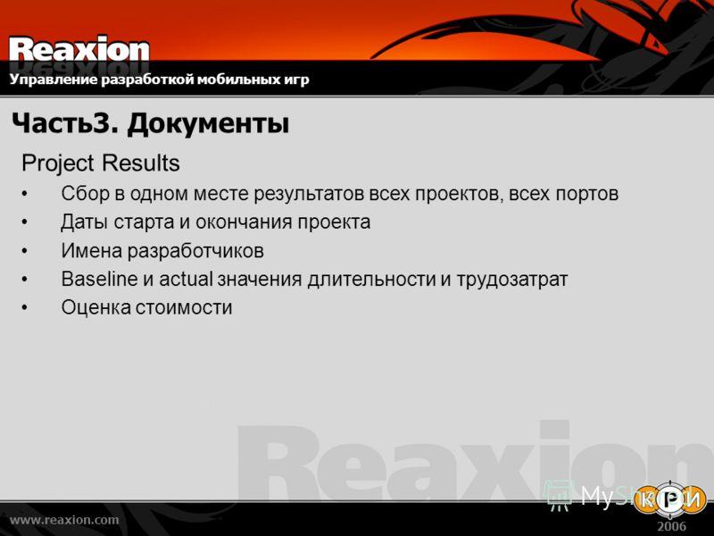 Управление разработкой мобильных игр www.reaxion.com 2006 Часть3. Документы Project Results Сбор в одном месте результатов всех проектов, всех портов Даты старта и окончания проекта Имена разработчиков Baseline и actual значения длительности и трудоз