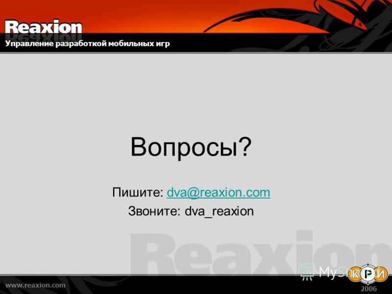 Управление разработкой мобильных игр www.reaxion.com 2006 Вопросы? Пишите: dva@reaxion.comdva@reaxion.com Звоните: dva_reaxion